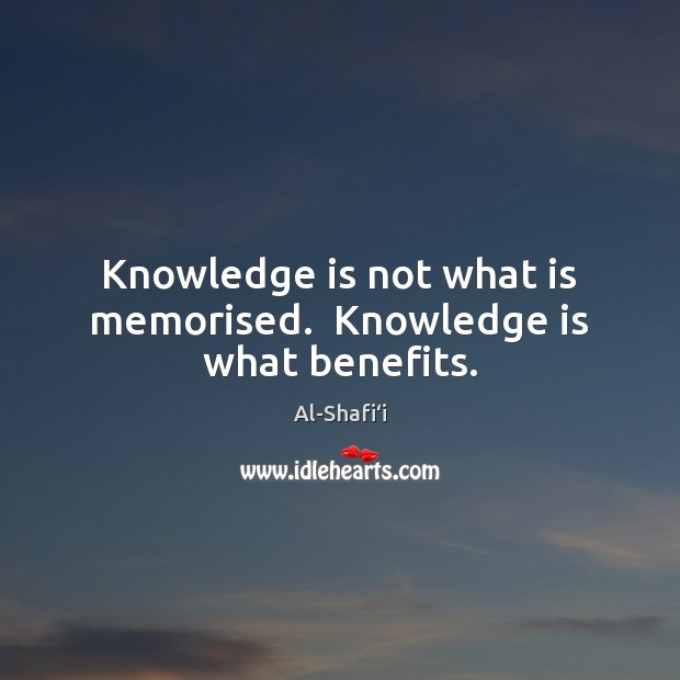 Image, Knowledge is not what is memorised.  Knowledge is what benefits.