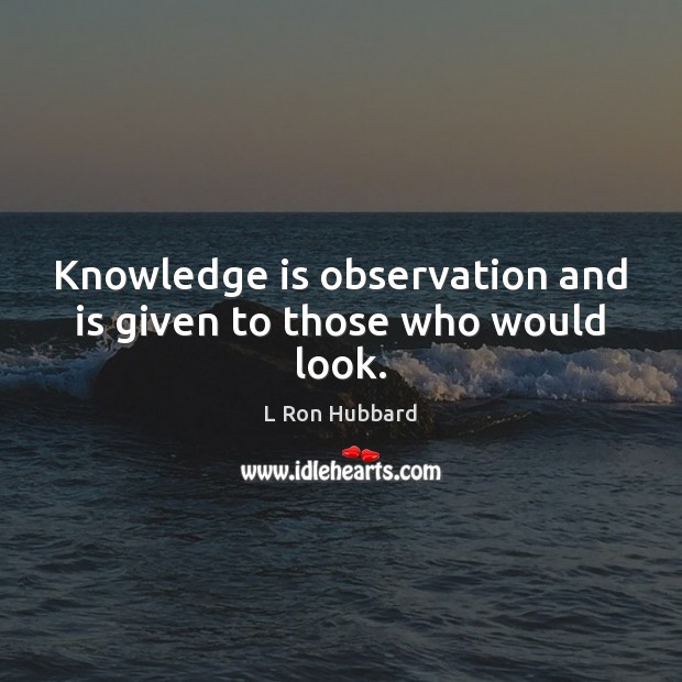 Knowledge is observation and is given to those who would look. L Ron Hubbard Picture Quote
