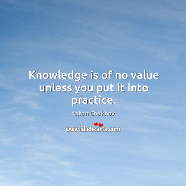 Knowledge is of no value unless you put it into practice. Image