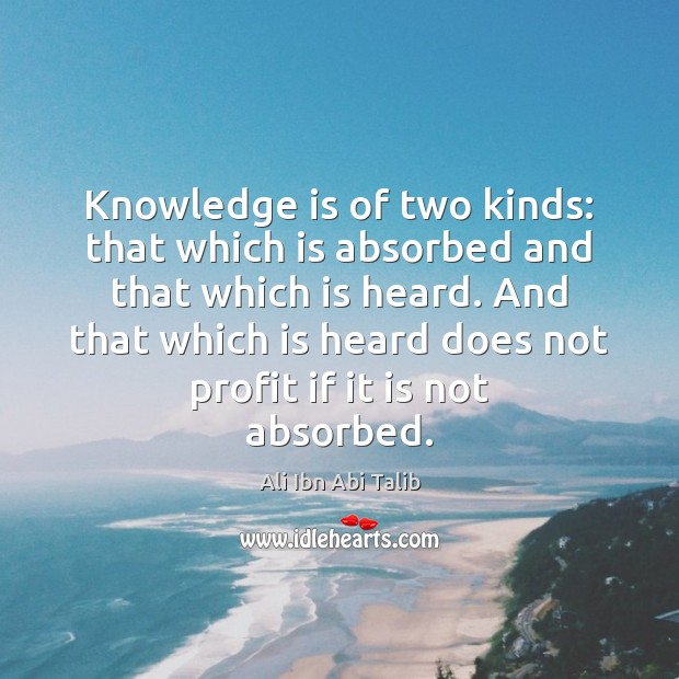 Image, Knowledge is of two kinds: that which is absorbed and that which