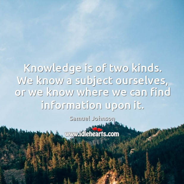 Image, Knowledge is of two kinds. We know a subject ourselves, or we know where we can find information upon it.