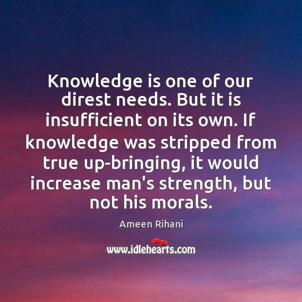 Knowledge is one of our direst needs. But it is insufficient on Image
