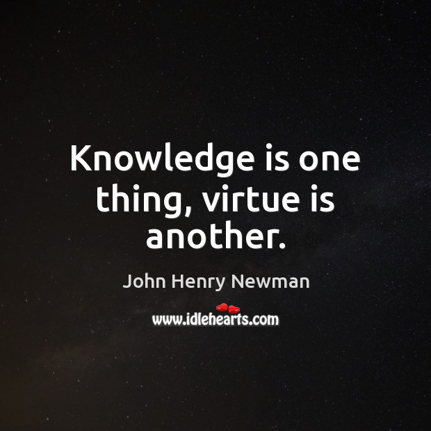 Knowledge is one thing, virtue is another. John Henry Newman Picture Quote