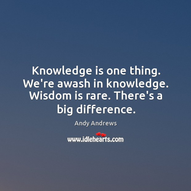 Image, Knowledge is one thing. We're awash in knowledge. Wisdom is rare. There's
