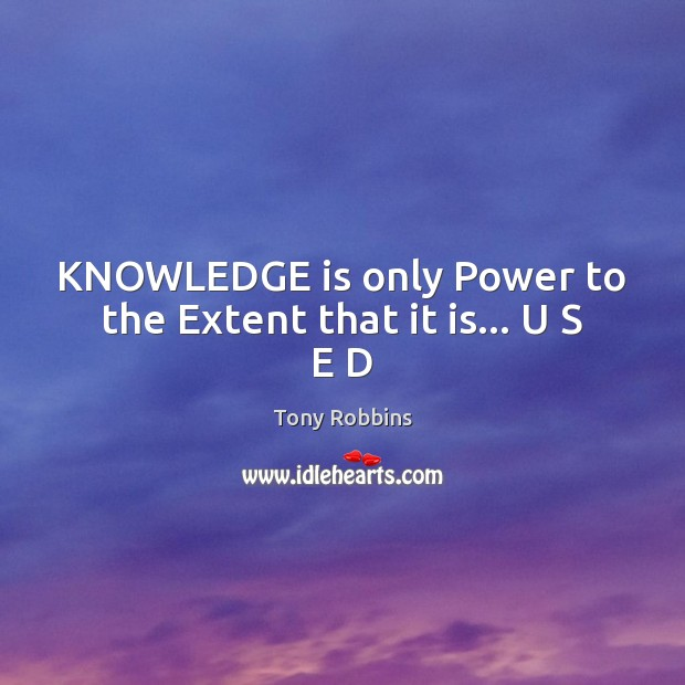 Image, KNOWLEDGE is only Power to the Extent that it is… U S E D