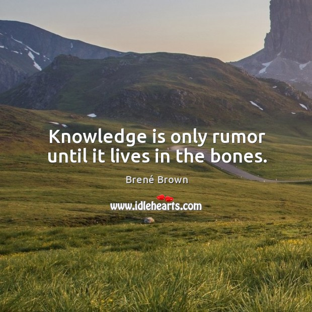 Image, Knowledge is only rumor until it lives in the bones.