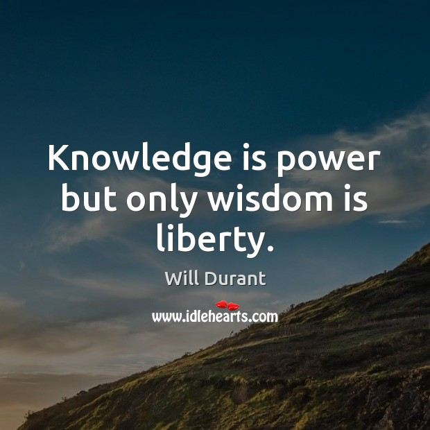 Knowledge is power but only wisdom is liberty. Image