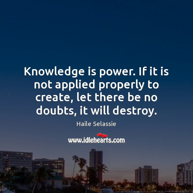 Knowledge is power. If it is not applied properly to create, let Haile Selassie Picture Quote