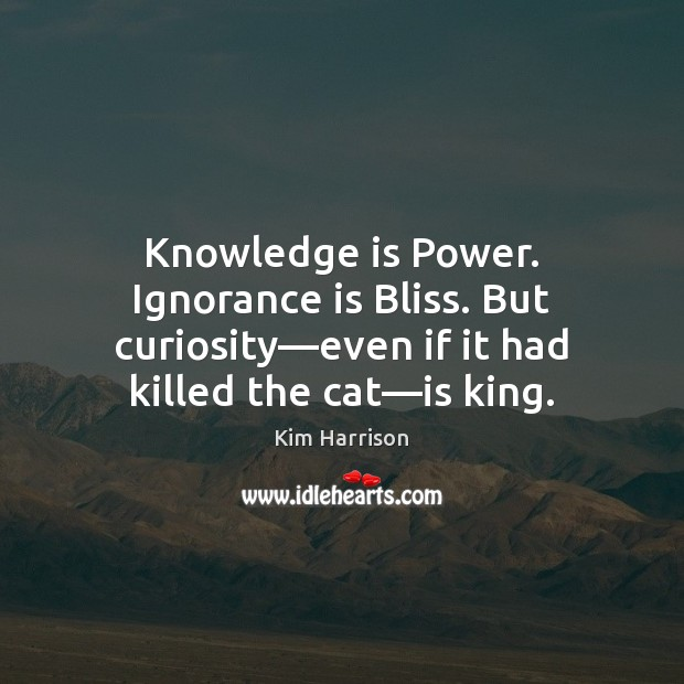 Knowledge is Power. Ignorance is Bliss. But curiosity—even if it had Image