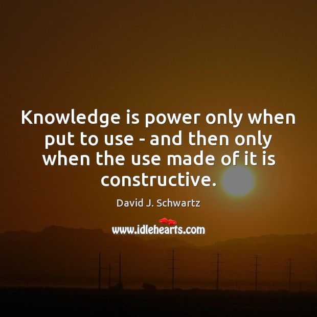 Knowledge is power only when put to use – and then only David J. Schwartz Picture Quote