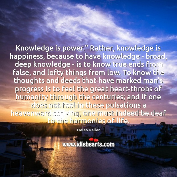 """Knowledge is power."""" Rather, knowledge is happiness, because to have knowledge – Image"""