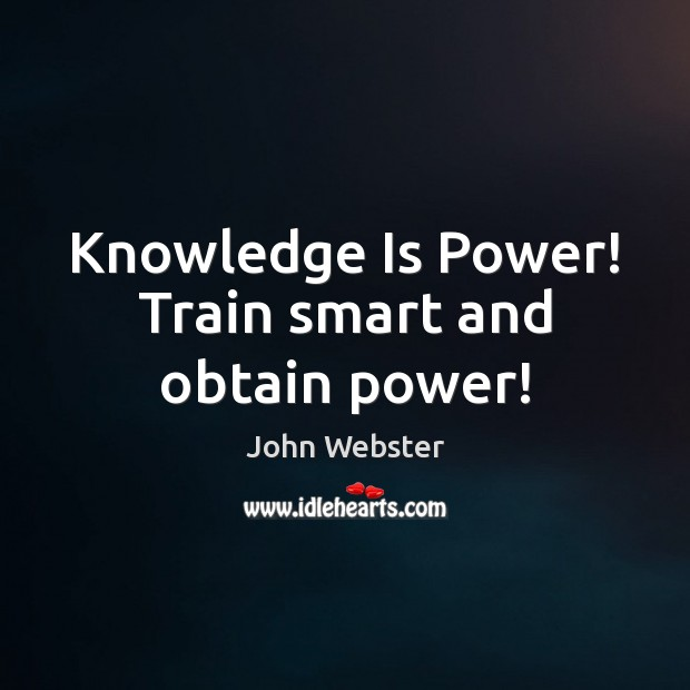 Knowledge Is Power! Train smart and obtain power! John Webster Picture Quote