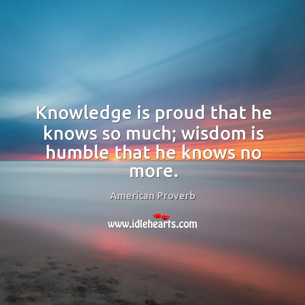 Knowledge is proud that he knows so much; wisdom is humble that he knows no more. Image