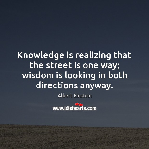 Knowledge is realizing that the street is one way; wisdom is looking Image