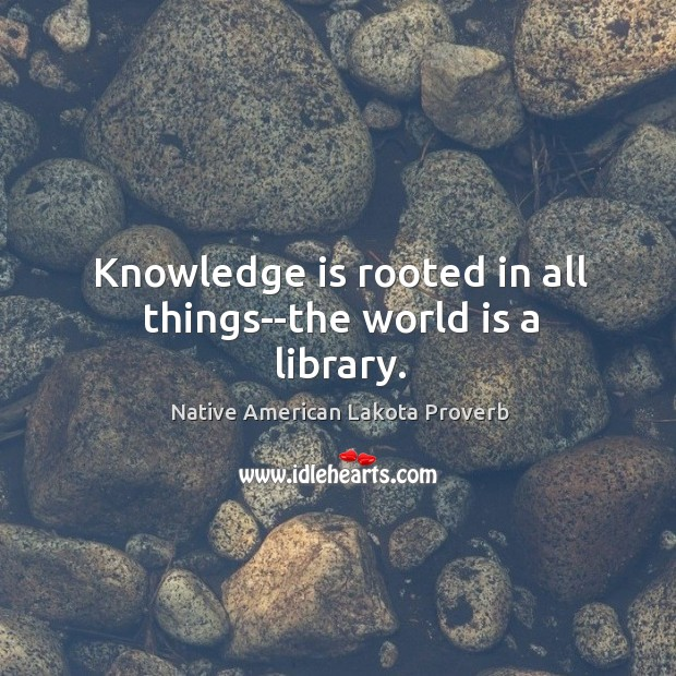 Knowledge is rooted in all things–the world is a library. Native American Lakota Proverbs Image