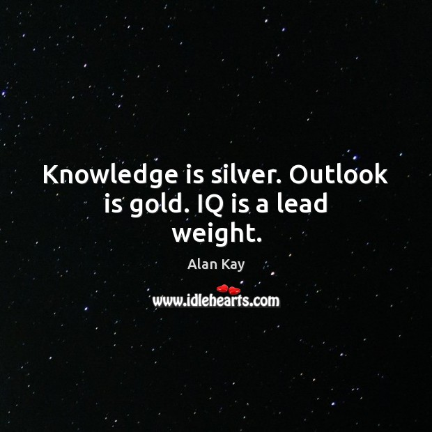 Image, Knowledge is silver. Outlook is gold. IQ is a lead weight.