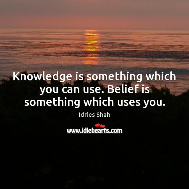 Knowledge is something which you can use. Belief is something which uses you. Image