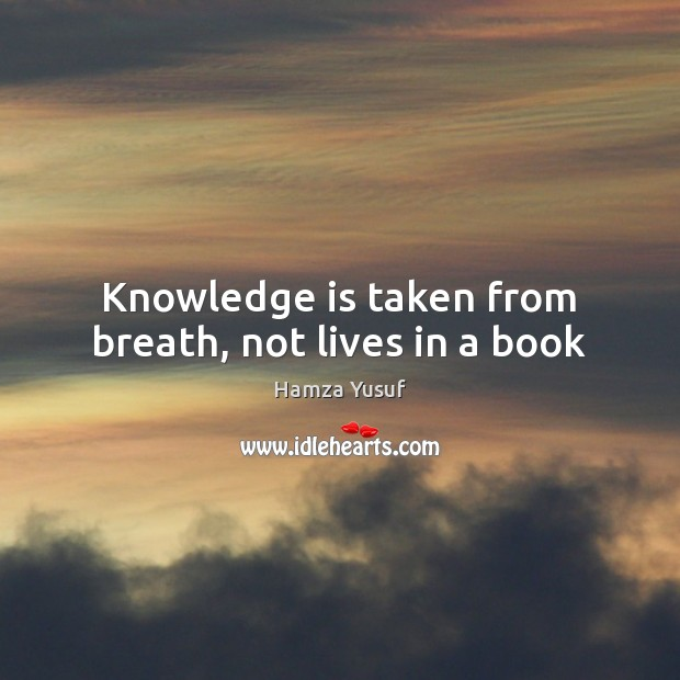 Knowledge is taken from breath, not lives in a book Hamza Yusuf Picture Quote