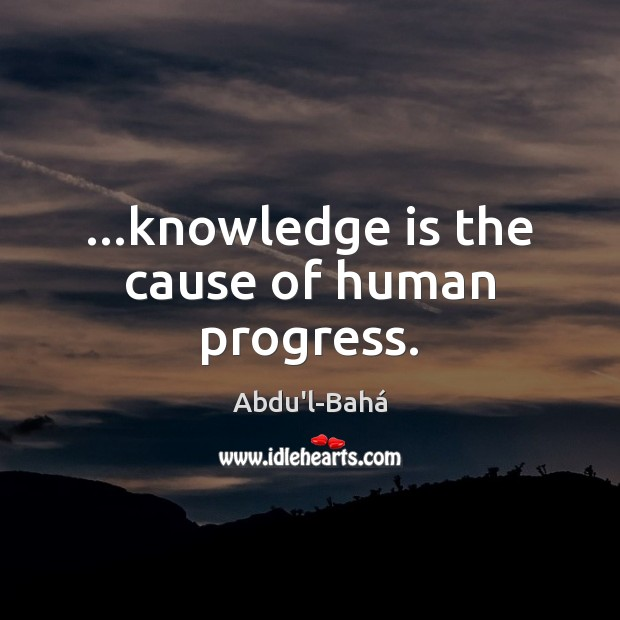 …knowledge is the cause of human progress. Image