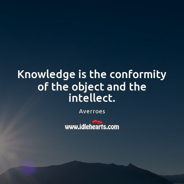 Image, Knowledge is the conformity of the object and the intellect.