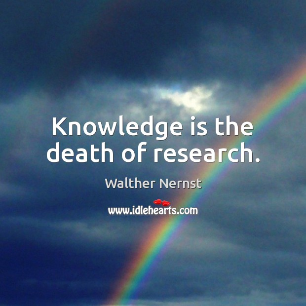 Knowledge is the death of research. Image