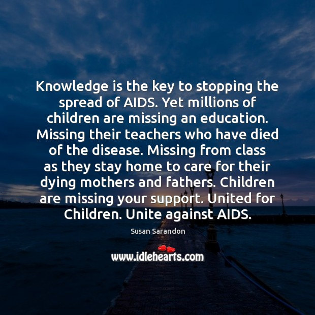 Knowledge is the key to stopping the spread of AIDS. Yet millions Susan Sarandon Picture Quote