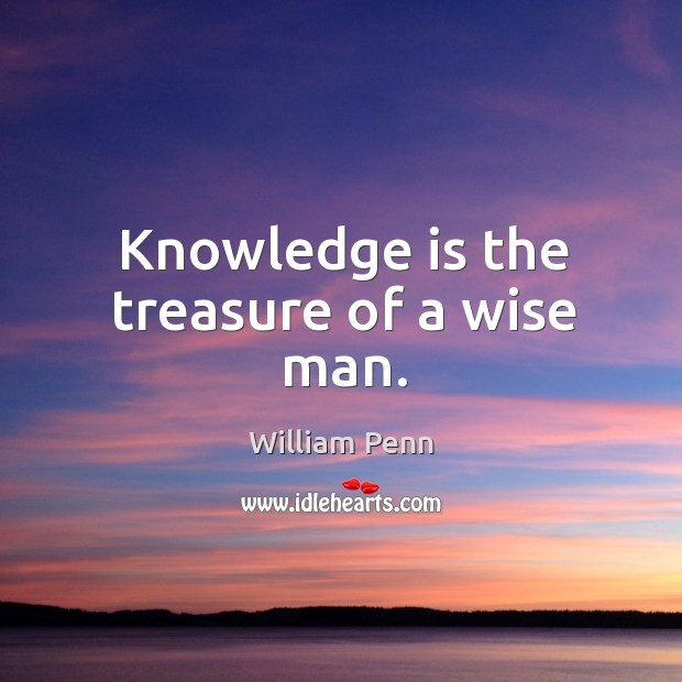 Knowledge is the treasure of a wise man. William Penn Picture Quote