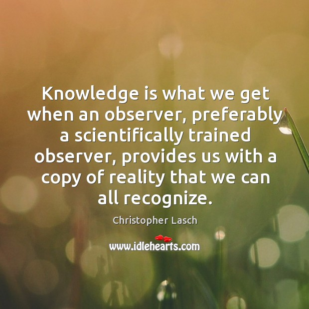 Knowledge is what we get when an observer, preferably a scientifically trained observer Christopher Lasch Picture Quote