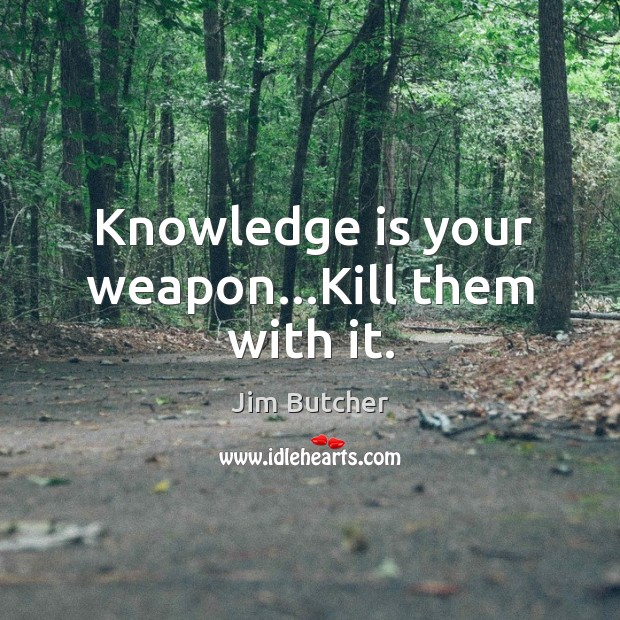 Knowledge is your weapon…Kill them with it. Image