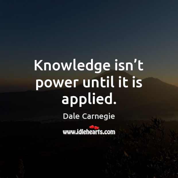 Image, Knowledge isn't power until it is applied.