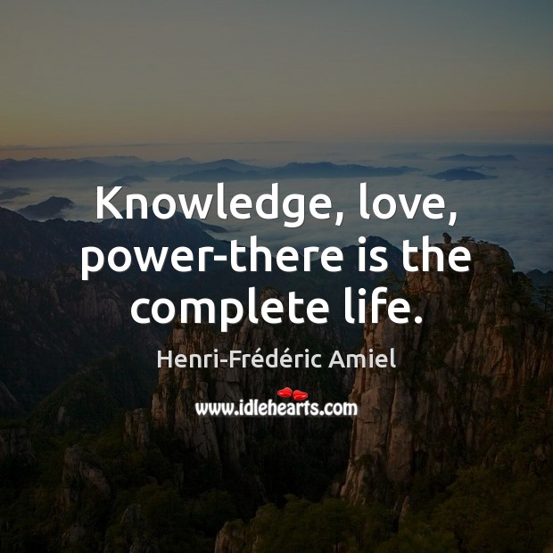 Knowledge, love, power-there is the complete life. Henri-Frédéric Amiel Picture Quote