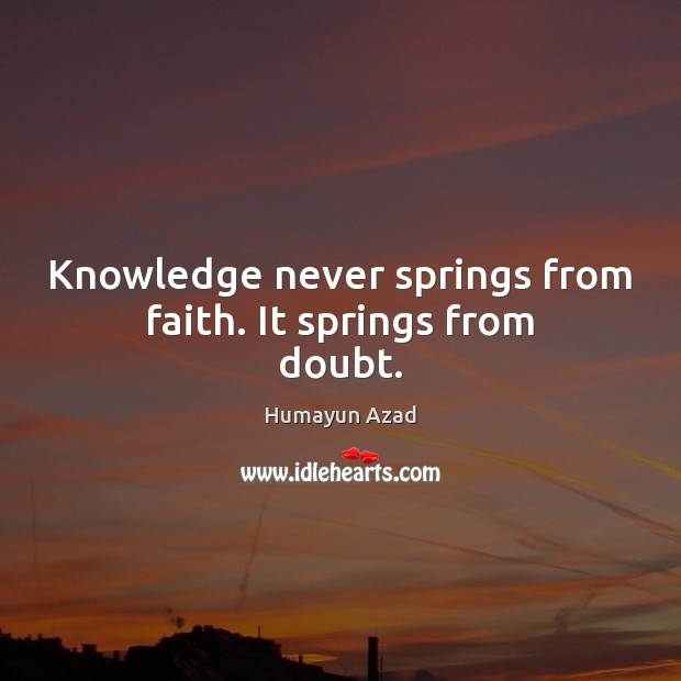 Knowledge never springs from faith. It springs from doubt. Image