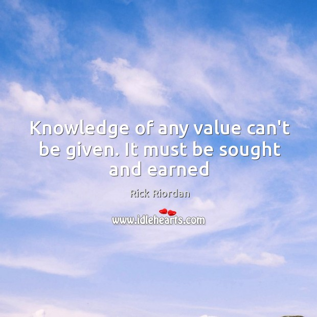 Knowledge of any value can't be given. It must be sought and earned Rick Riordan Picture Quote