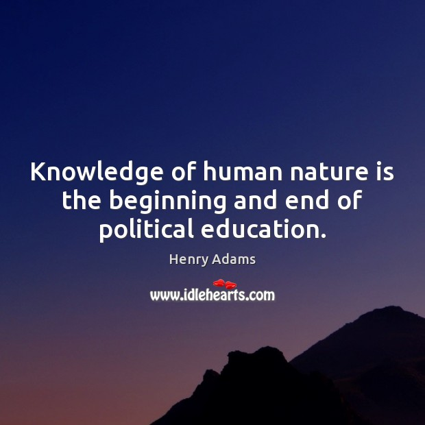 Knowledge of human nature is the beginning and end of political education. Henry Adams Picture Quote