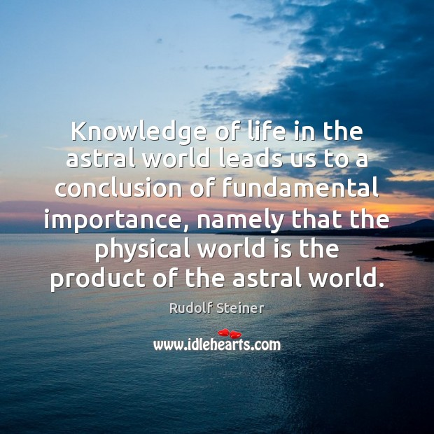 Knowledge of life in the astral world leads us to a conclusion Rudolf Steiner Picture Quote