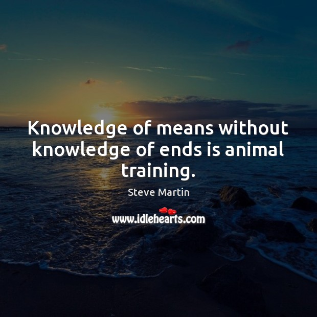 Knowledge of means without knowledge of ends is animal training. Image