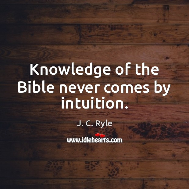 Knowledge of the Bible never comes by intuition. Image