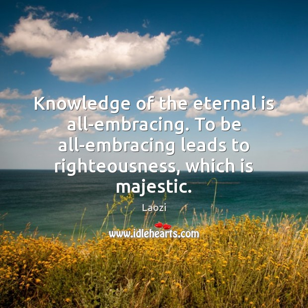Image, Knowledge of the eternal is all-embracing. To be all-embracing leads to righteousness,