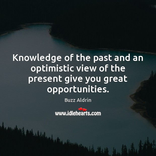 Knowledge of the past and an optimistic view of the present give you great opportunities. Buzz Aldrin Picture Quote