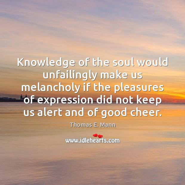 Knowledge of the soul would unfailingly make us melancholy if the pleasures Thomas E. Mann Picture Quote