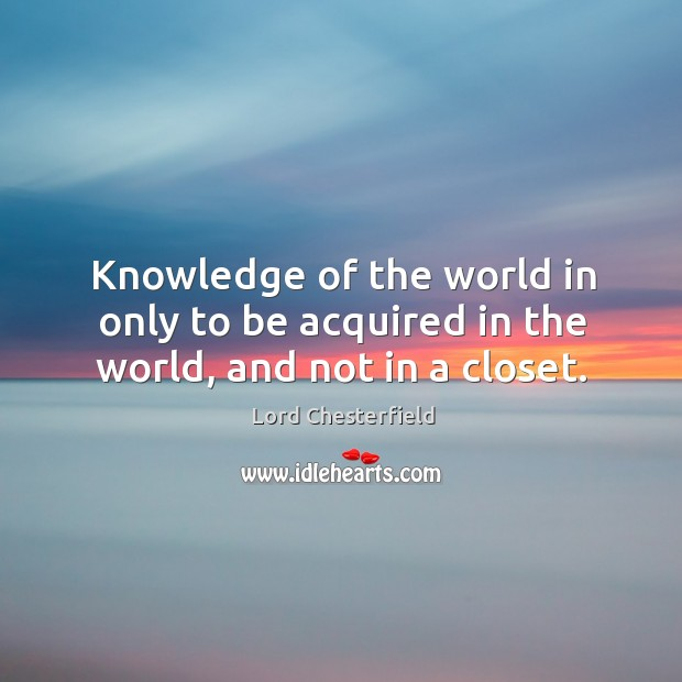 Knowledge of the world in only to be acquired in the world, and not in a closet. Image