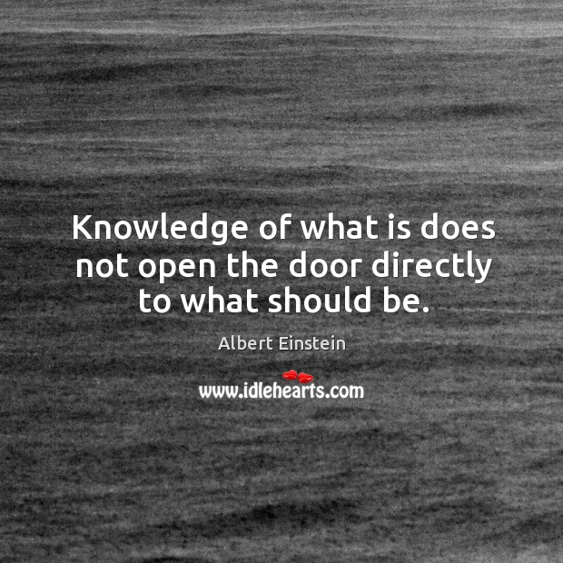 Knowledge of what is does not open the door directly to what should be. Image