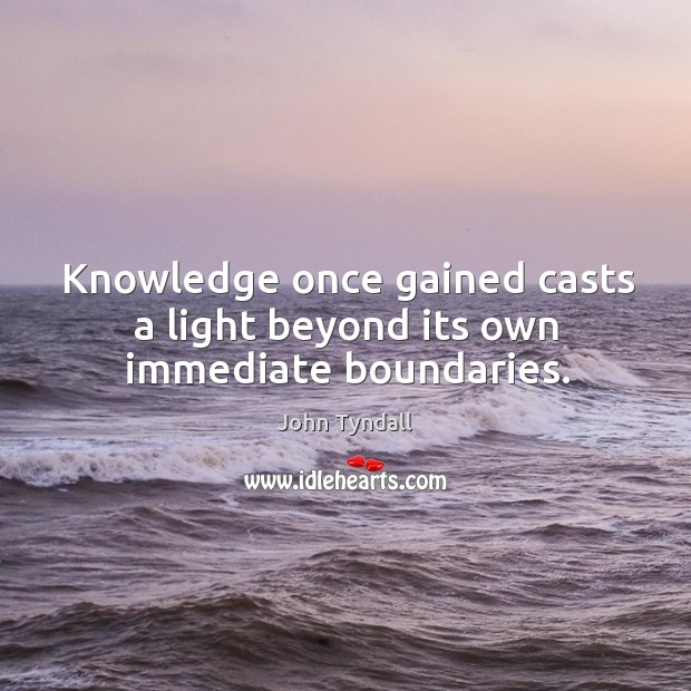 Knowledge once gained casts a light beyond its own immediate boundaries. Image