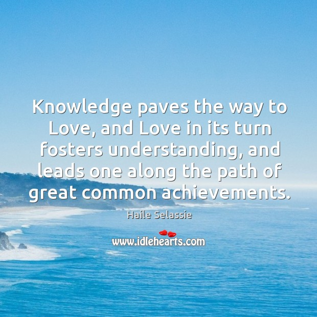 Knowledge paves the way to Love, and Love in its turn fosters Haile Selassie Picture Quote