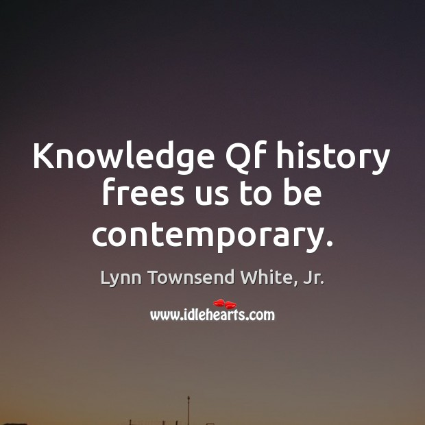 Knowledge Qf history frees us to be contemporary. Lynn Townsend White, Jr. Picture Quote