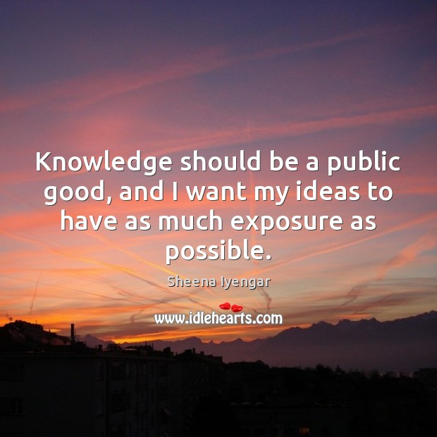 Knowledge should be a public good, and I want my ideas to Sheena Iyengar Picture Quote