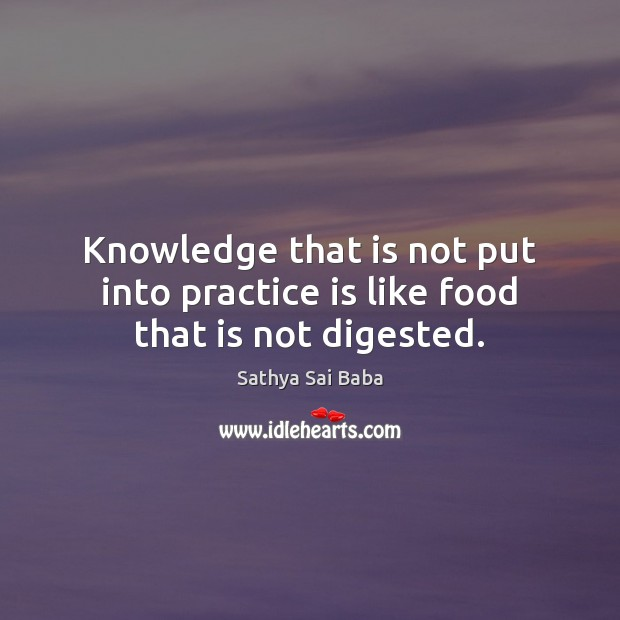 Knowledge that is not put into practice is like food that is not digested. Sathya Sai Baba Picture Quote