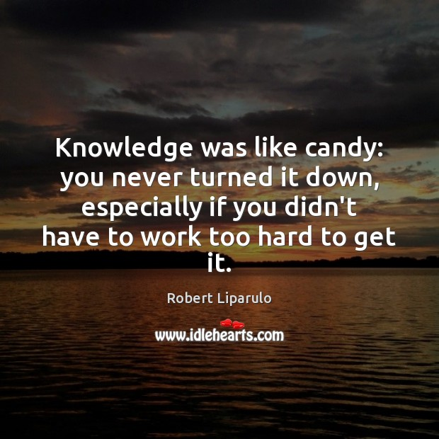 Knowledge was like candy: you never turned it down, especially if you Image
