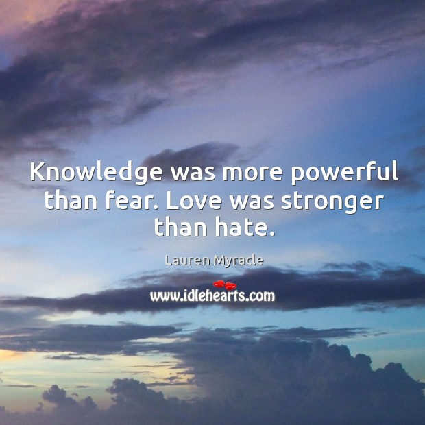 Knowledge was more powerful than fear. Love was stronger than hate. Lauren Myracle Picture Quote