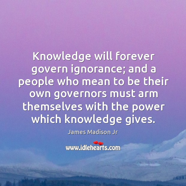 Knowledge will forever govern ignorance; James Madison Jr Picture Quote